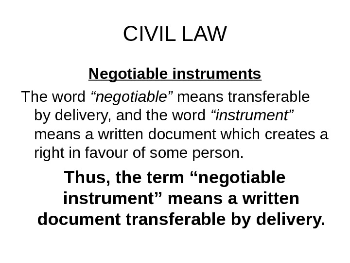 "CIVIL LAW Negotiable instruments The word ""negotiable"" means transferable by delivery, and the word ""instrument"""
