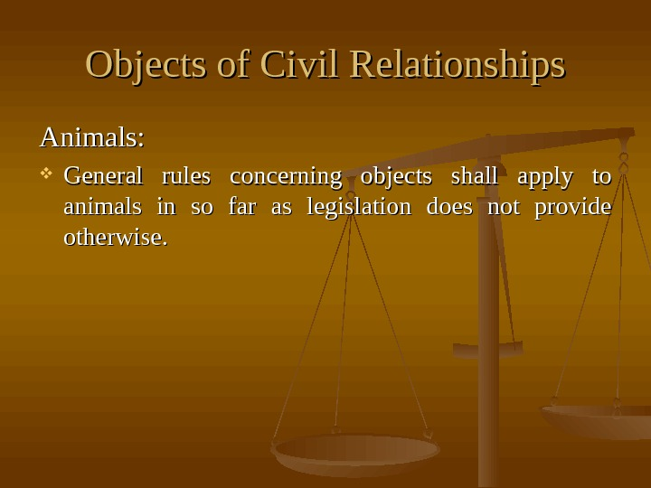 Objects of Civil Relationships Animals:  General rules concerning objects shall apply to animals