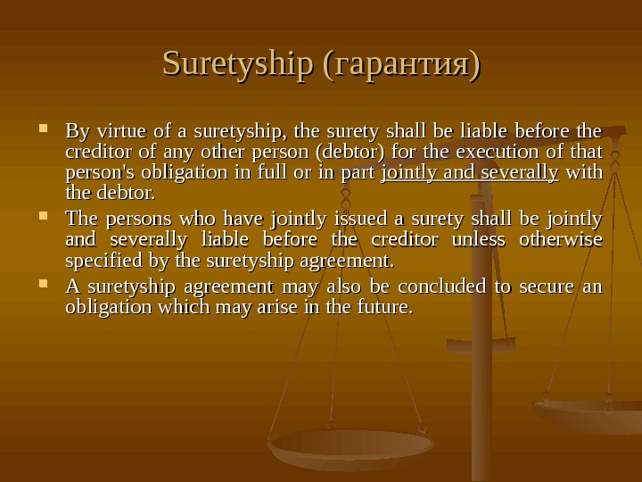 Suretyship ( гарантия) By virtue of a suretyship,  the surety shall be liable