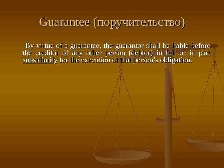 Guarantee (поручительство)    By virtue of a guarantee,  the guarantor shall