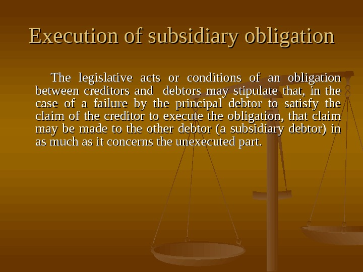 Execution of subsidiary obligation  The legislative acts or conditions of an obligation between