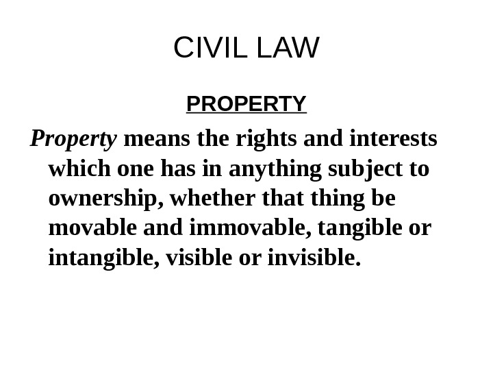 CIVIL LAW PROPERTY Property means the rights and interests which one has in anything subject to