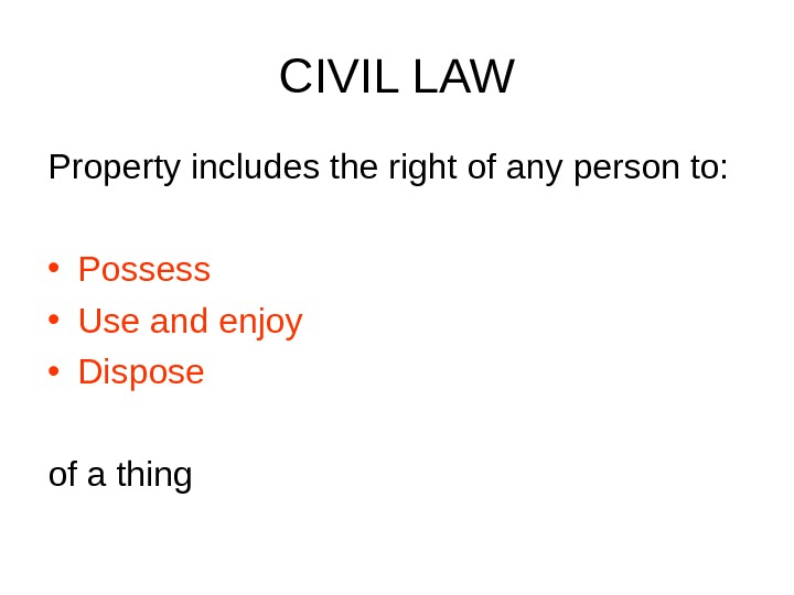 CIVIL LAW Property includes the right of any person to:  • Possess • Use and