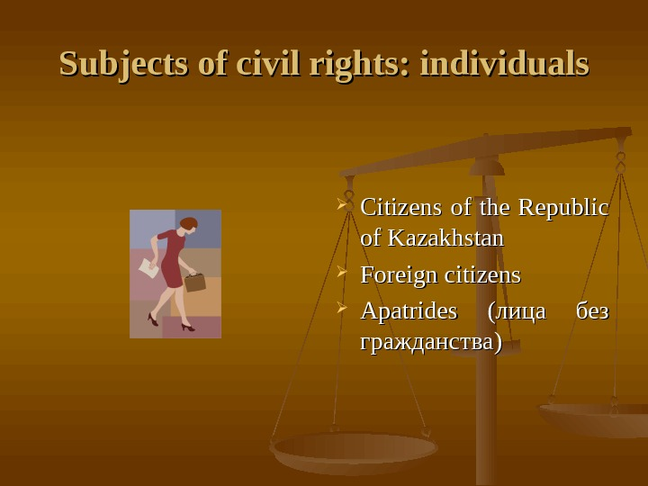 Subjects of civil rights: individuals Citizens of the Republic of Kazakhstan Foreign citizens Apatrides