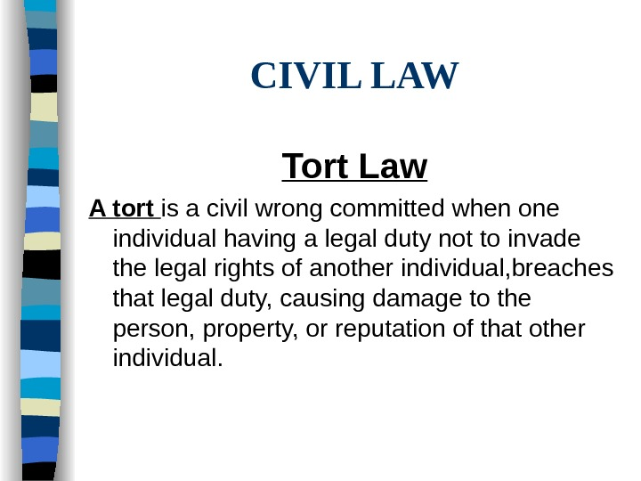 CIVIL LAW Tort Law A tort is a civil wrong committed when one individual