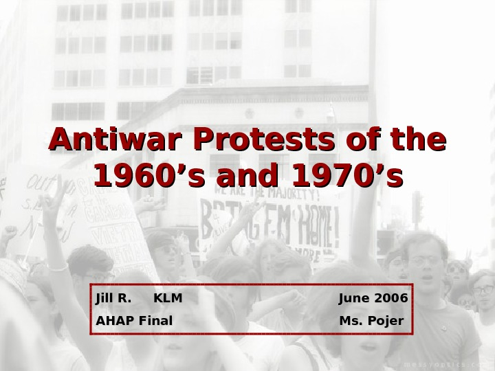 Antiwar Protests of the 1960's and 1970's  Jill R. KLM June 2006
