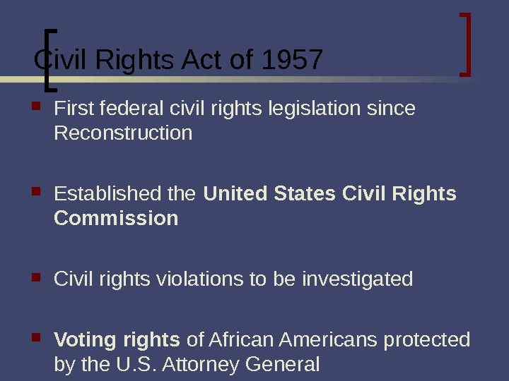 Civil Rights Act of 1957 First federal civil rights legislation since Reconstruction  Established the United