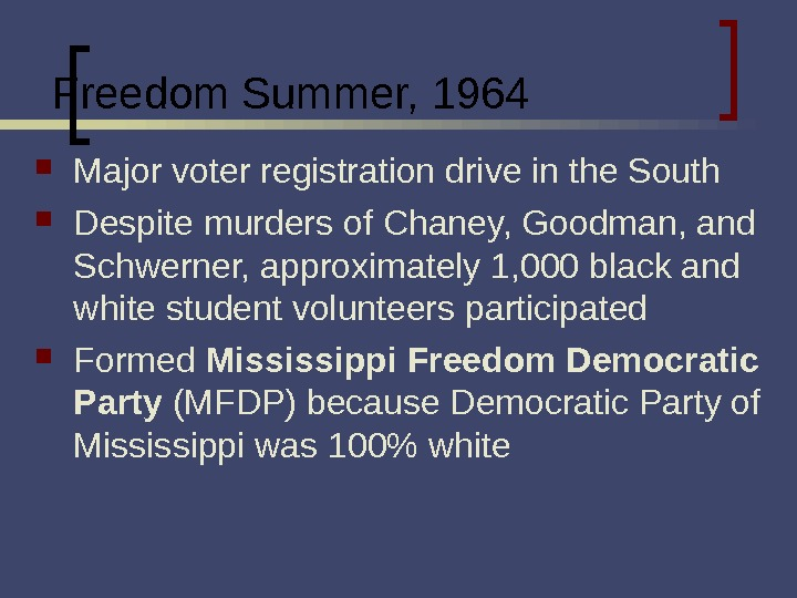 Freedom Summer, 1964 Major voter registration drive in the South Despite murders of Chaney, Goodman, and