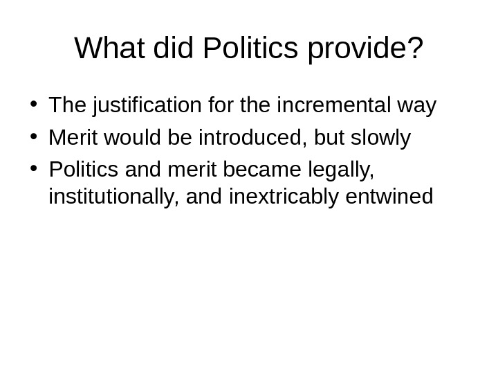 What did Politics provide?  • The justification for the incremental way  • Merit would
