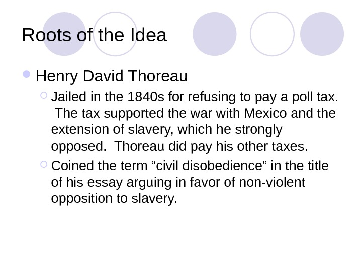 Roots of the Idea Henry David Thoreau Jailed in the 1840 s for refusing to pay