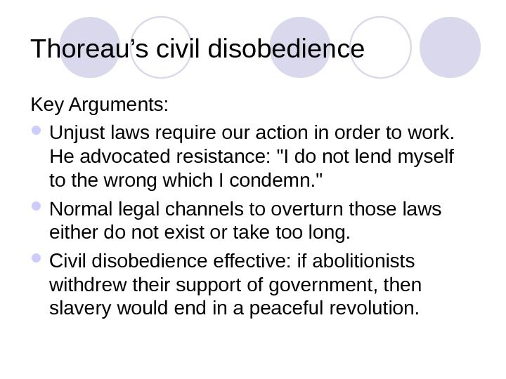 Thoreau's civil disobedience Key Arguments:  Unjust laws require our action in order to work.