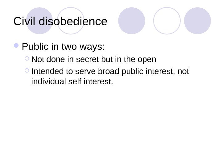 Civil disobedience  Public in two ways:  Not done in secret but in the open