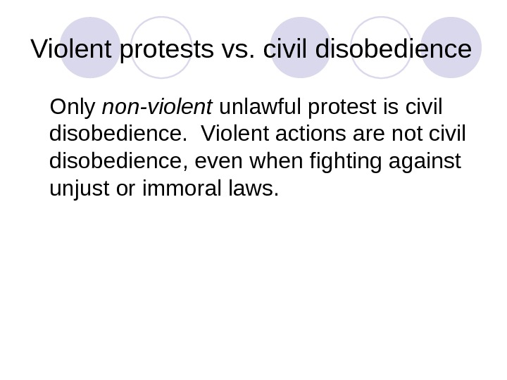 Violent protests vs. civil disobedience Only non-violent unlawful protest is civil disobedience.  Violent actions are