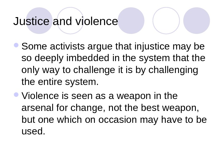 Justice and violence Some activists argue that injustice may be so deeply imbedded in the system
