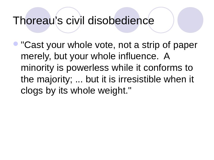 Thoreau's civil disobedience Cast your whole vote, not a strip of paper merely, but your whole