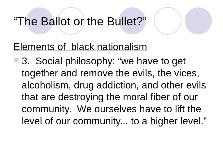 """ The Ballot or the Bullet? "" Elements of black nationalism 3.  Social philosophy: ""we"