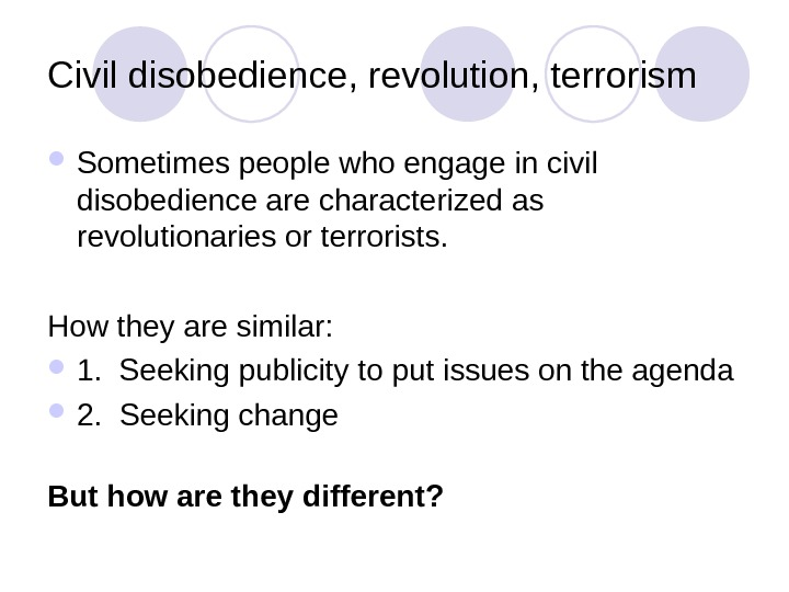 Civil disobedience, revolution, terrorism Sometimes people who engage in civil disobedience are characterized as revolutionaries or