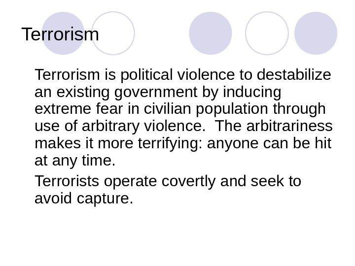 Terrorism is political violence to destabilize an existing government by inducing extreme fear in civilian population