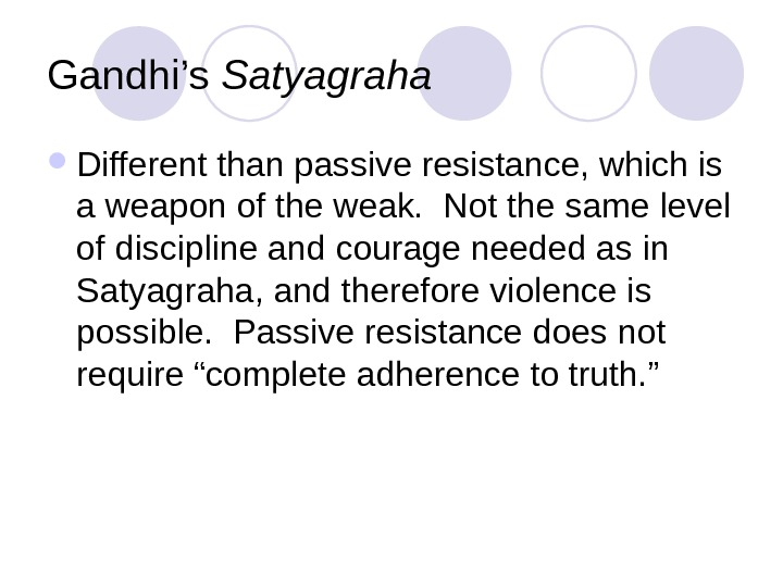 Gandhi's Satyagraha Different than passive resistance, which is  a weapon of the weak.  Not