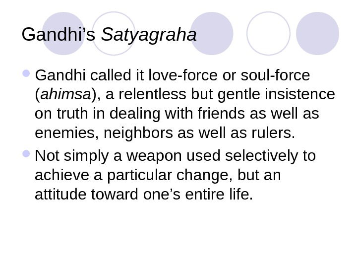 Gandhi's Satyagraha Gandhi called it love-force or soul-force ( ahimsa ), a relentless but gentle insistence
