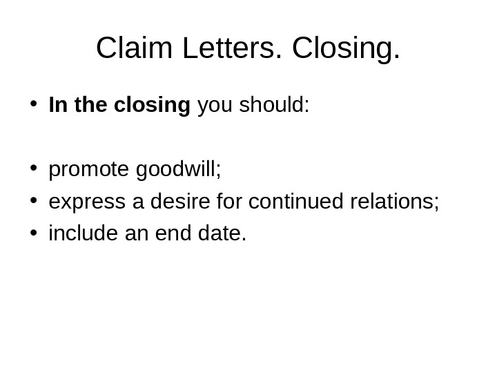 Claim Letters. Closing.  • In the closing you should:  • promote goodwill;  •
