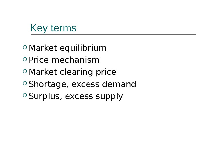 Key terms Market equilibrium Price mechanism Market clearing price Shortage, excess demand Surplus, excess supply