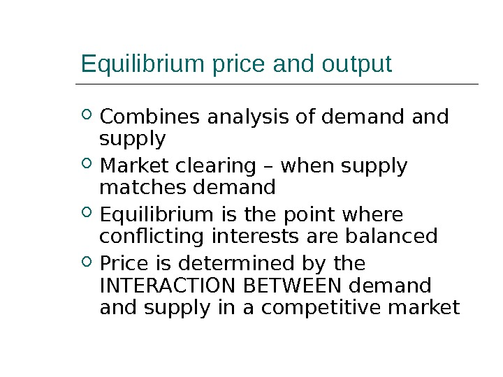 Equilibrium price and output Combines analysis of demand supply Market clearing – when supply matches demand