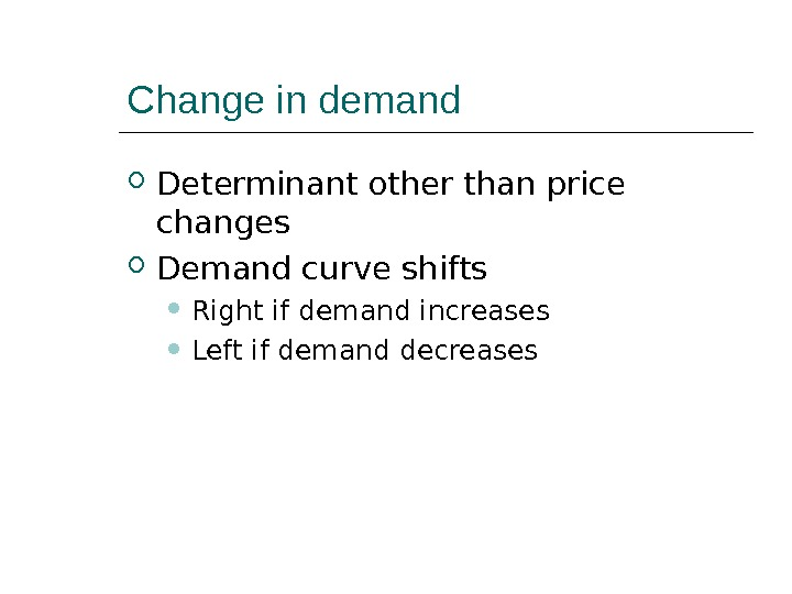 Change in demand Determinant other than price changes Demand curve shifts Right if demand increases Left