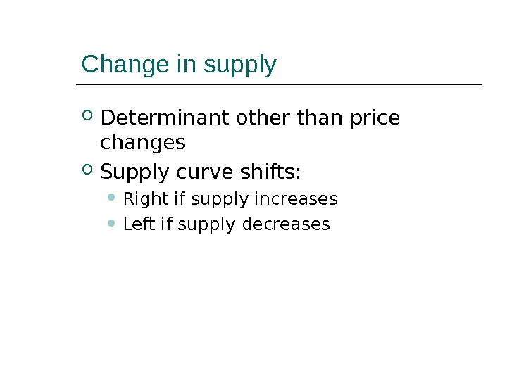Change in supply Determinant other than price changes Supply curve shifts:  Right if supply increases