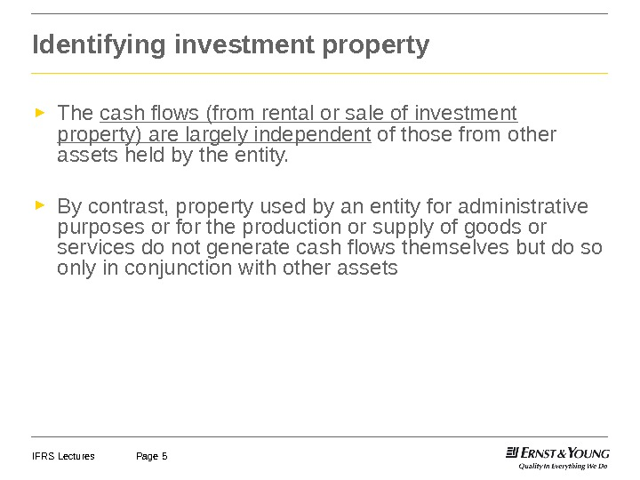 IFRS Lectures Page 5 Identifying investment property ► The cash flows (from rental or sale of