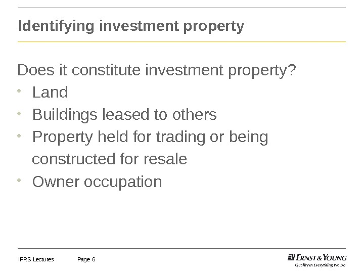 IFRS Lectures Page 6 Identifying investment property Does it constitute investment property?  • Land •