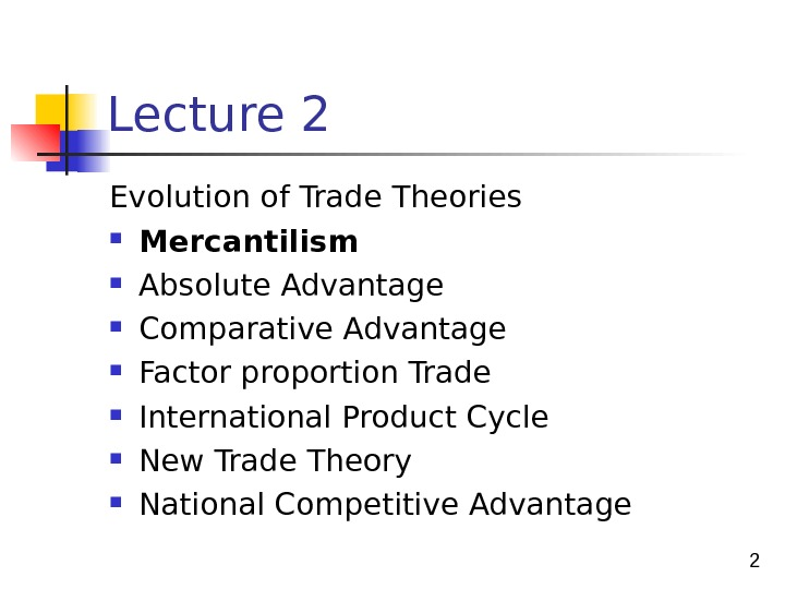 2 Lecture 2 Evolution of Trade Theories Mercantilism Absolute Advantage Comparative Advantage  Factor proportion Trade