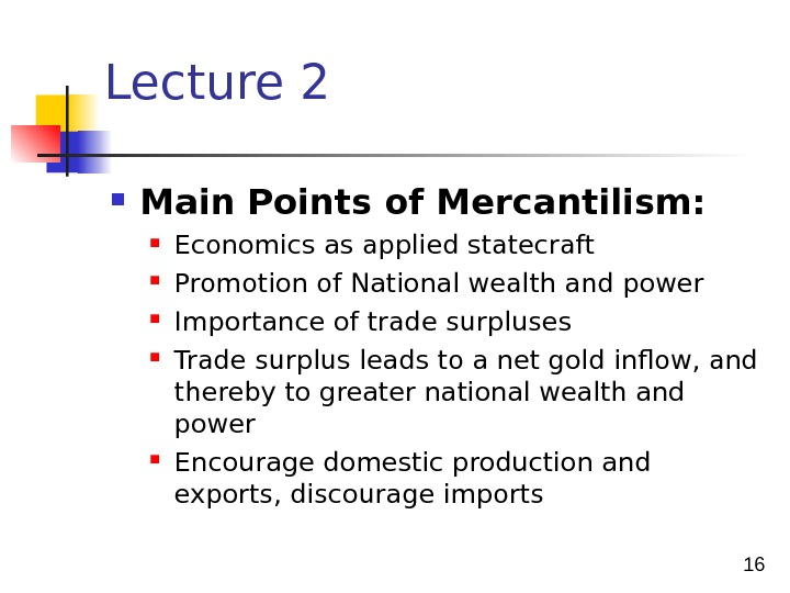 16 Lecture 2 Main Points of Mercantilism:  Economics as applied statecraft Promotion of National wealth