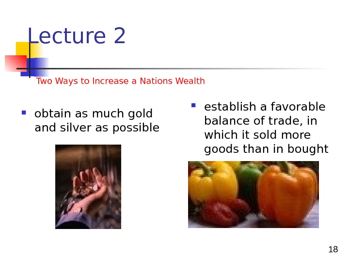 18 Lecture 2 Two Ways to Increase a Nations Wealth  obtain as much gold and