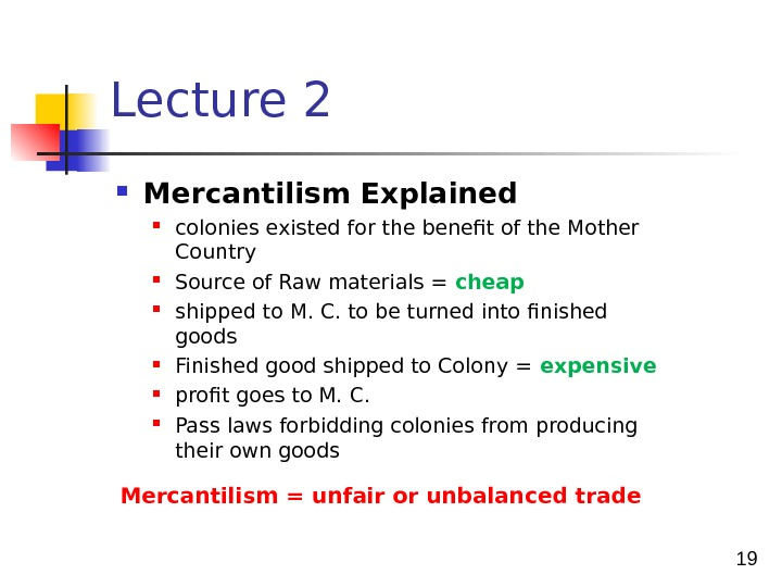 19 Lecture 2 Mercantilism = unfair or unbalanced trade Mercantilism Explained colonies existed for the benefit