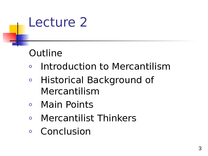 3 Lecture 2 Outline o Introduction to Mercantilism o Historical B ackground of Mercantilism o Main
