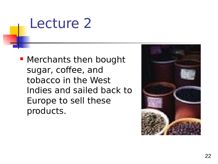 22 Lecture 2  Merchants then bought sugar, coffe e , and t o ba c