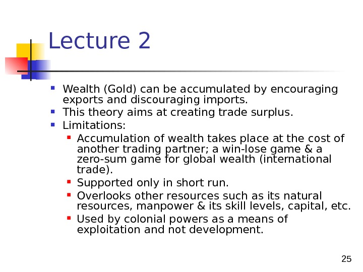 25 Lecture 2 Wealth (Gold) can be accumulated by encouraging exports and discouraging imports.  This