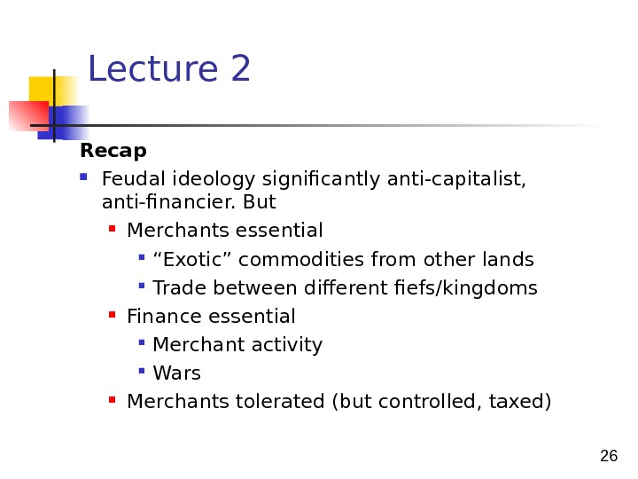 "26 Lecture 2 Recap Feudal ideology significantly anti-capitalist,  anti-financier. But Merchants essential "" Exotic"" commodities"