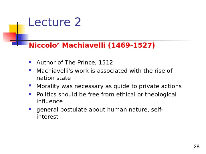 28 Lecture 2 Niccolo' Machiavelli (1469 -1527) Author of The Prince, 1512 Machiavelli's work is associated