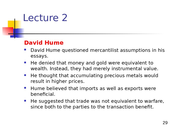 29 Lecture 2 David Hume questioned mercantilist assumptions in his essays.  He denied that money