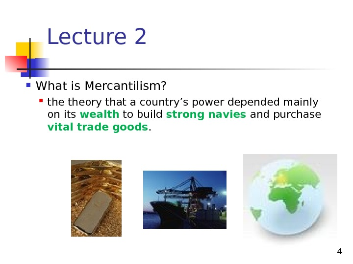 4 Lecture 2 What is Mercantilism?  theory that a country's power depended mainly on its
