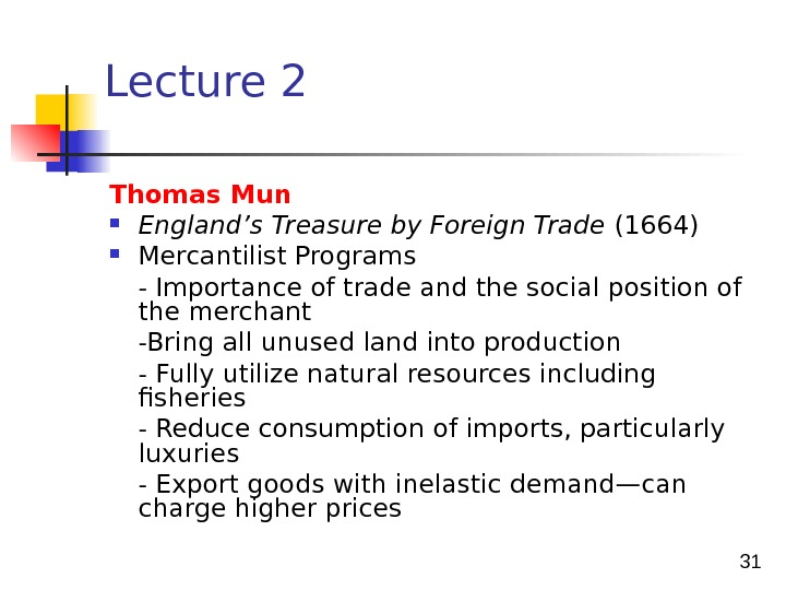 31 Lecture 2 Thomas Mun England's Treasure by Foreign Trade (1664) Mercantilist Programs - Importance of