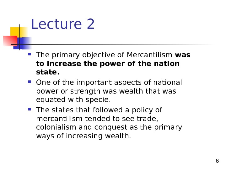 6 Lecture 2 The primary objective of Mercantilism was to increase the power of the nation