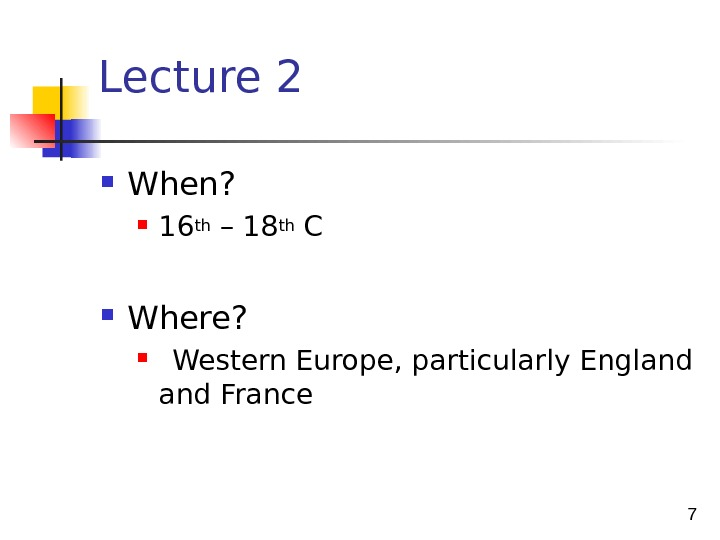 7 Lecture 2 When?  16 th – 18 th C  Where?  Western Europe,