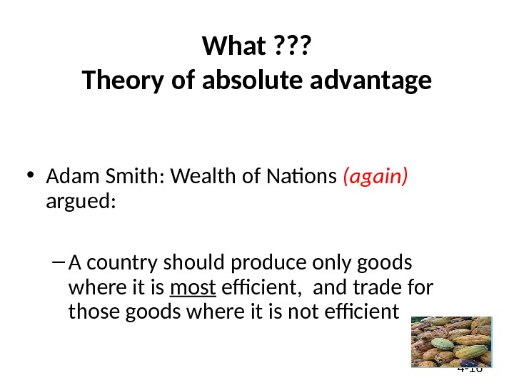 4 - 16 What ? ? ? Theory of absolute advantage • Adam Smith: Wealth of