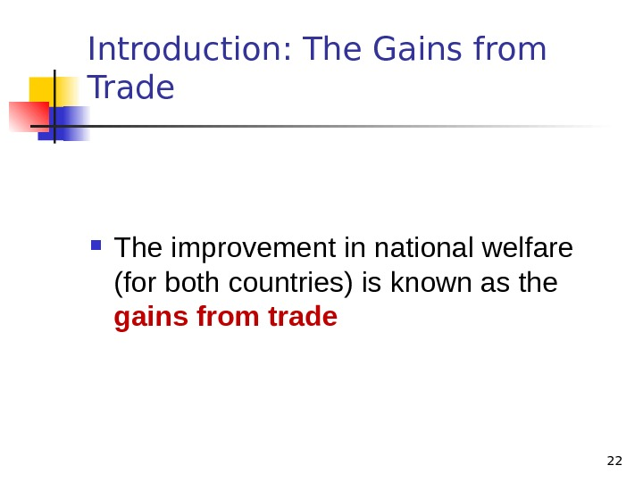 22 Introduction: The Gains from Trade The improvement in national welfare (for both countries) is known