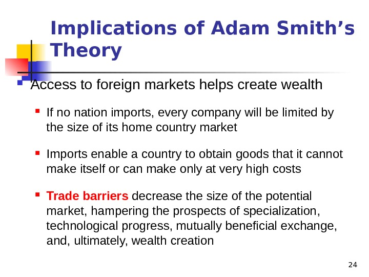 24 Implications of Adam Smith's Theory Access to foreign markets helps create wealth If no nation