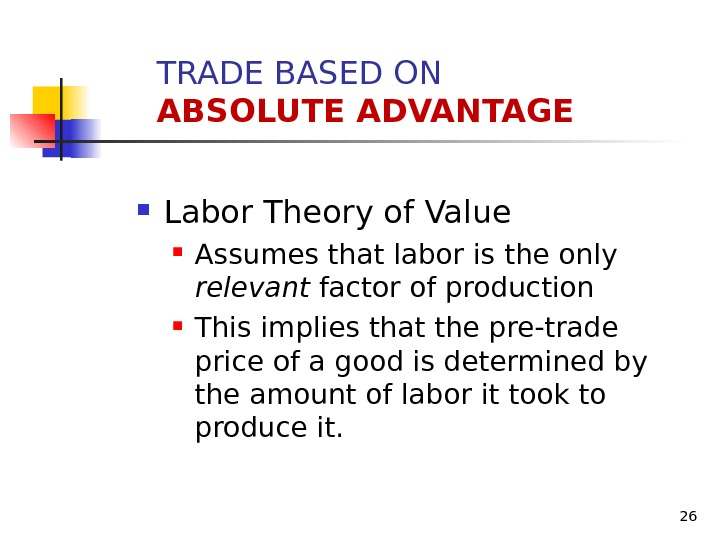 26 Labor Theory of Value Assumes that labor is the only relevant factor of production This