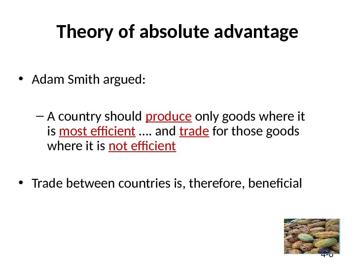 4 - 6 Theory of absolute advantage • Adam Smith argued: – A country should produce